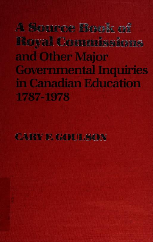 A source book of royal commissions and other major governmental inquiries in Canadian education, 1787-1978 by Cary F. Goulson